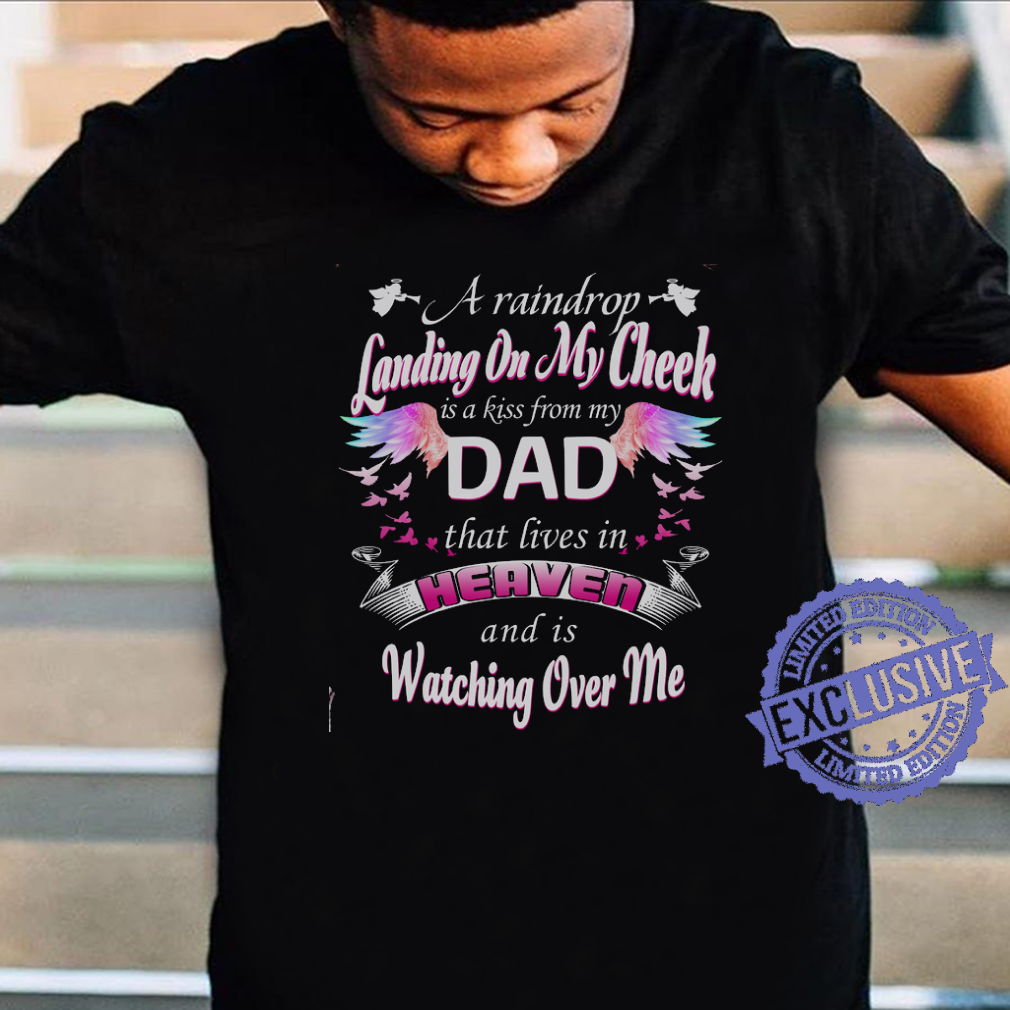 A raindrop landing on my cheek is a kiss from my dad that lives in heaven and is watching over me shirt