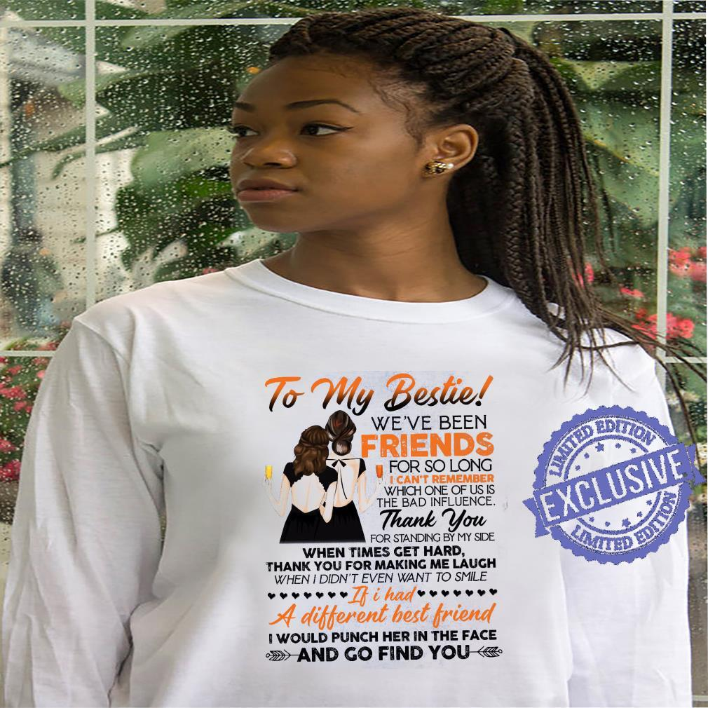 To My Bestie We've Been Friends For So Long I Can't Remember Which One Of Us Is The Bad Influence shirt hoodie